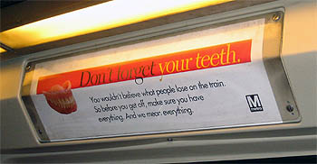 Don't forget your teeth! You wouldn't believe what people lose on the train. So before you get off make sure you have everything. And we mean everything. - DC Metro, August 2006